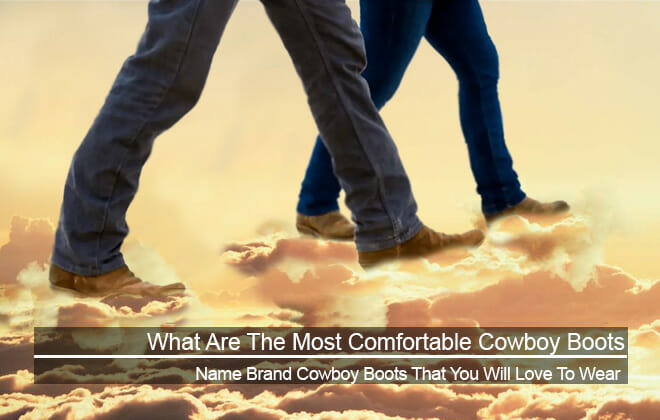 What are the most comfortable cowboy boots - Name Brands You Will Love To Wear